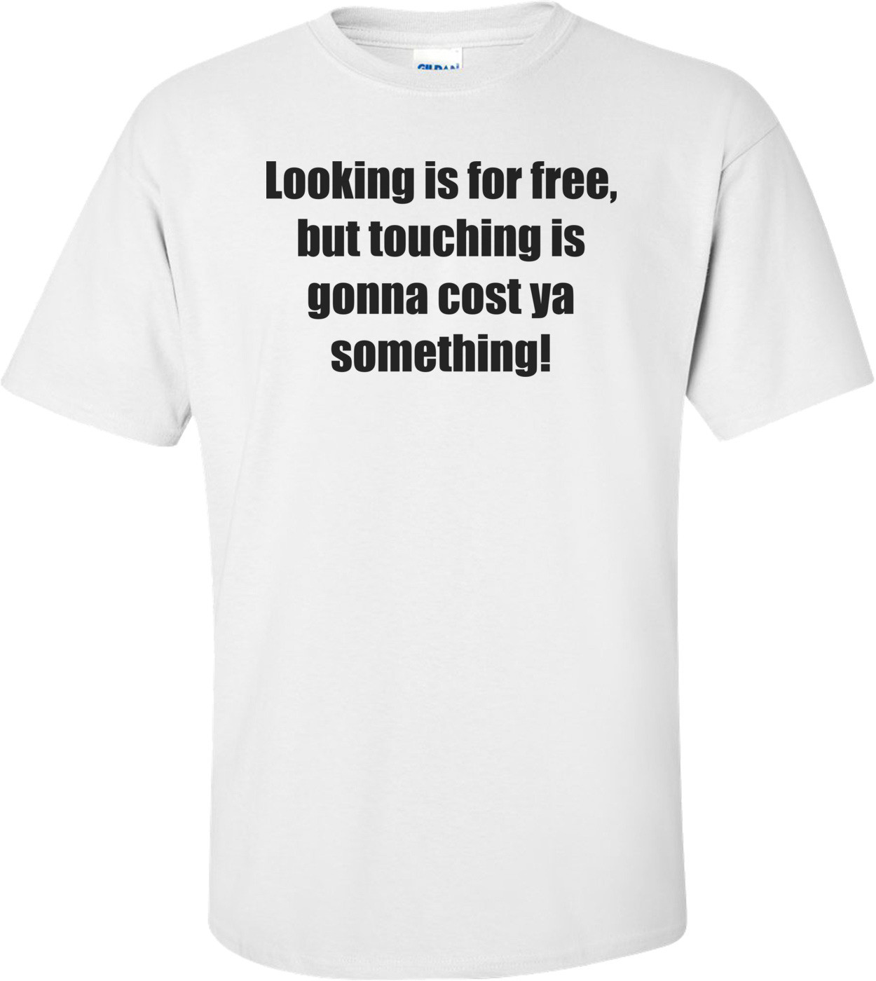 Looking is for free, but touching is gonna cost ya something! Shirt