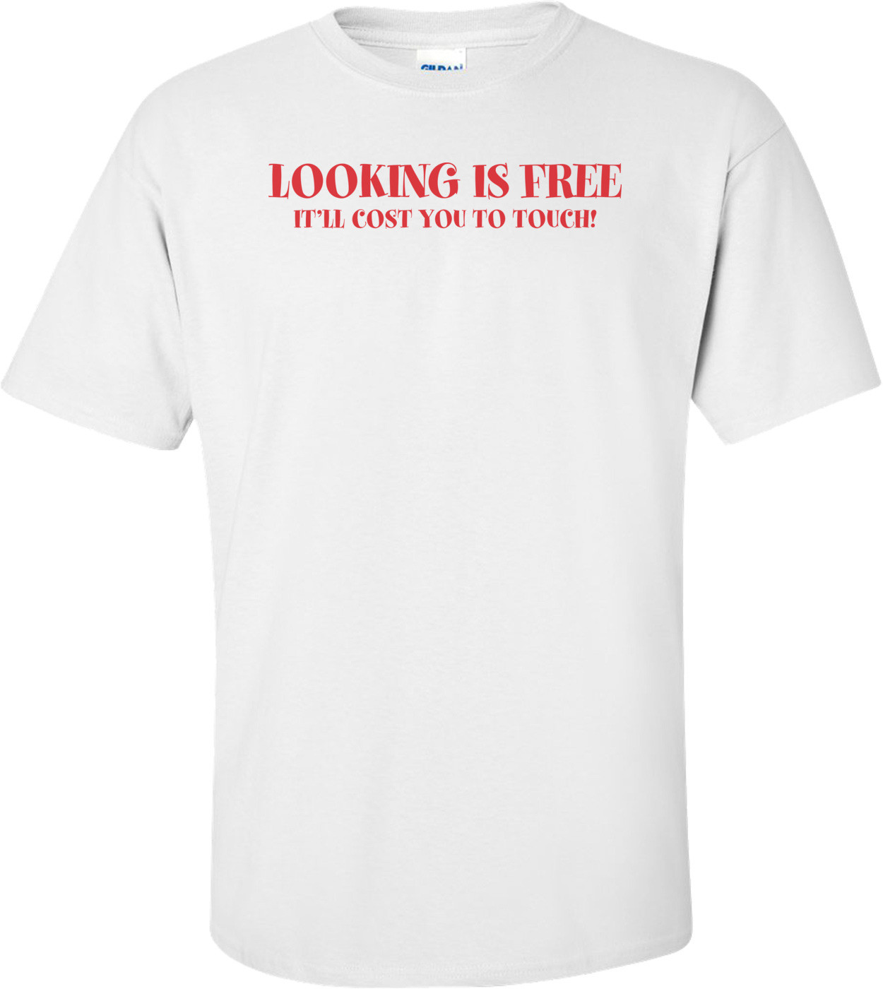 Looking Is Free It'll Cost You To Touch T-shirt
