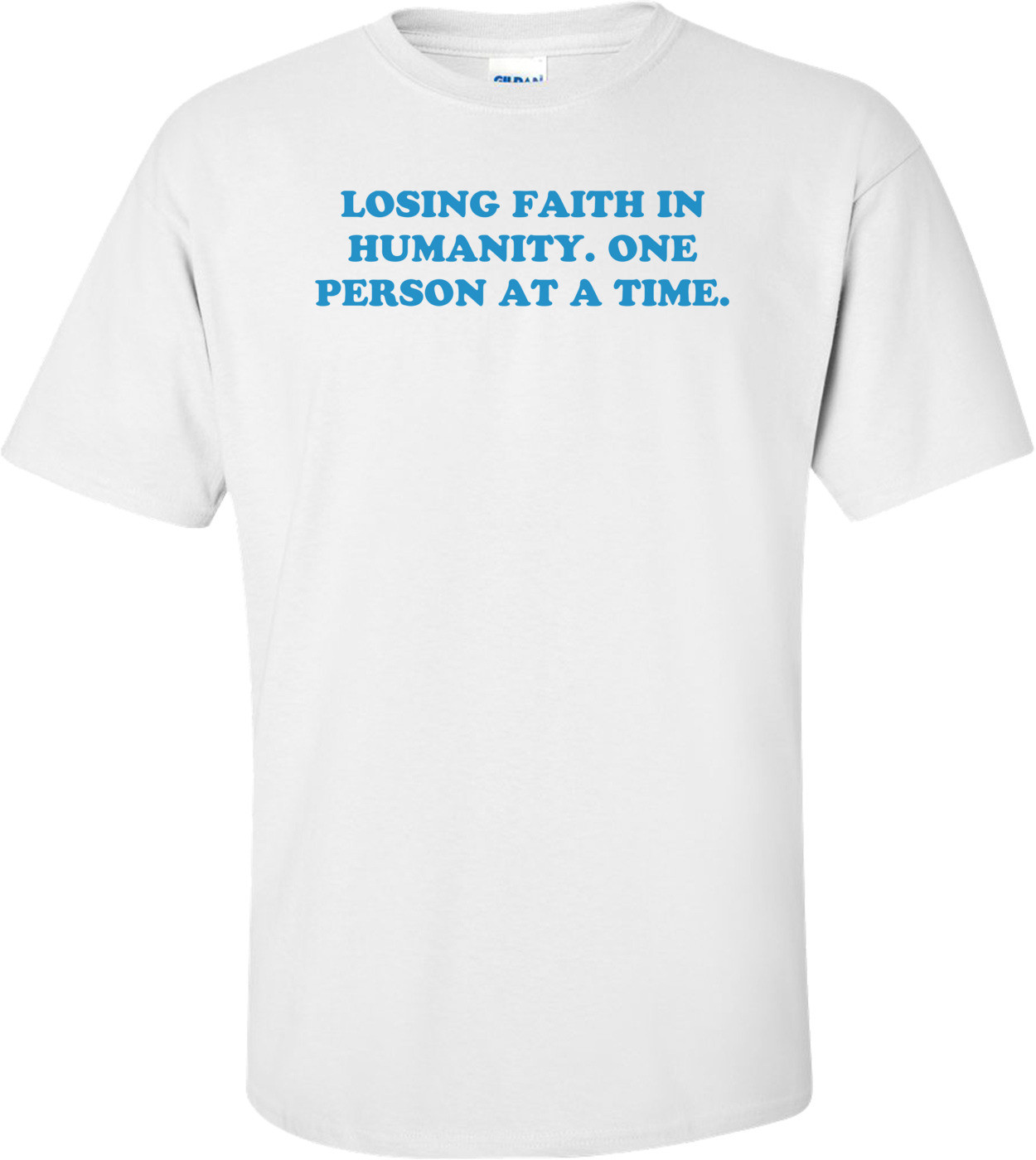 LOSING FAITH IN HUMANITY. ONE PERSON AT A TIME. Shirt