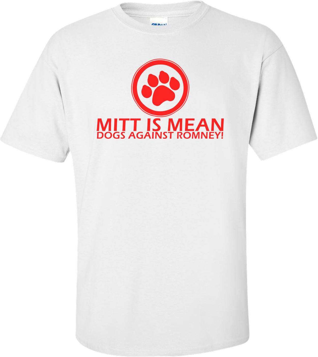 Mitt Is Mean Dogs Against Romney - Anti Mitt Romney Shirt