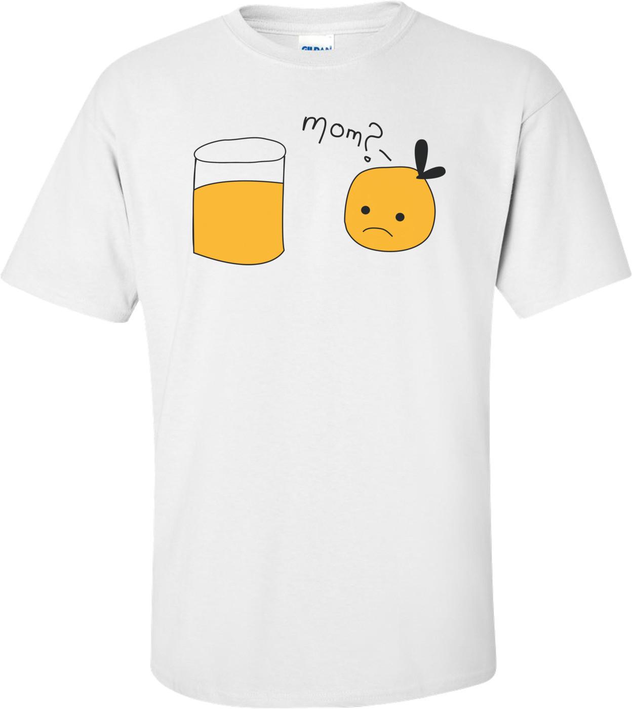Mom? Orange Juice Funny Shirt