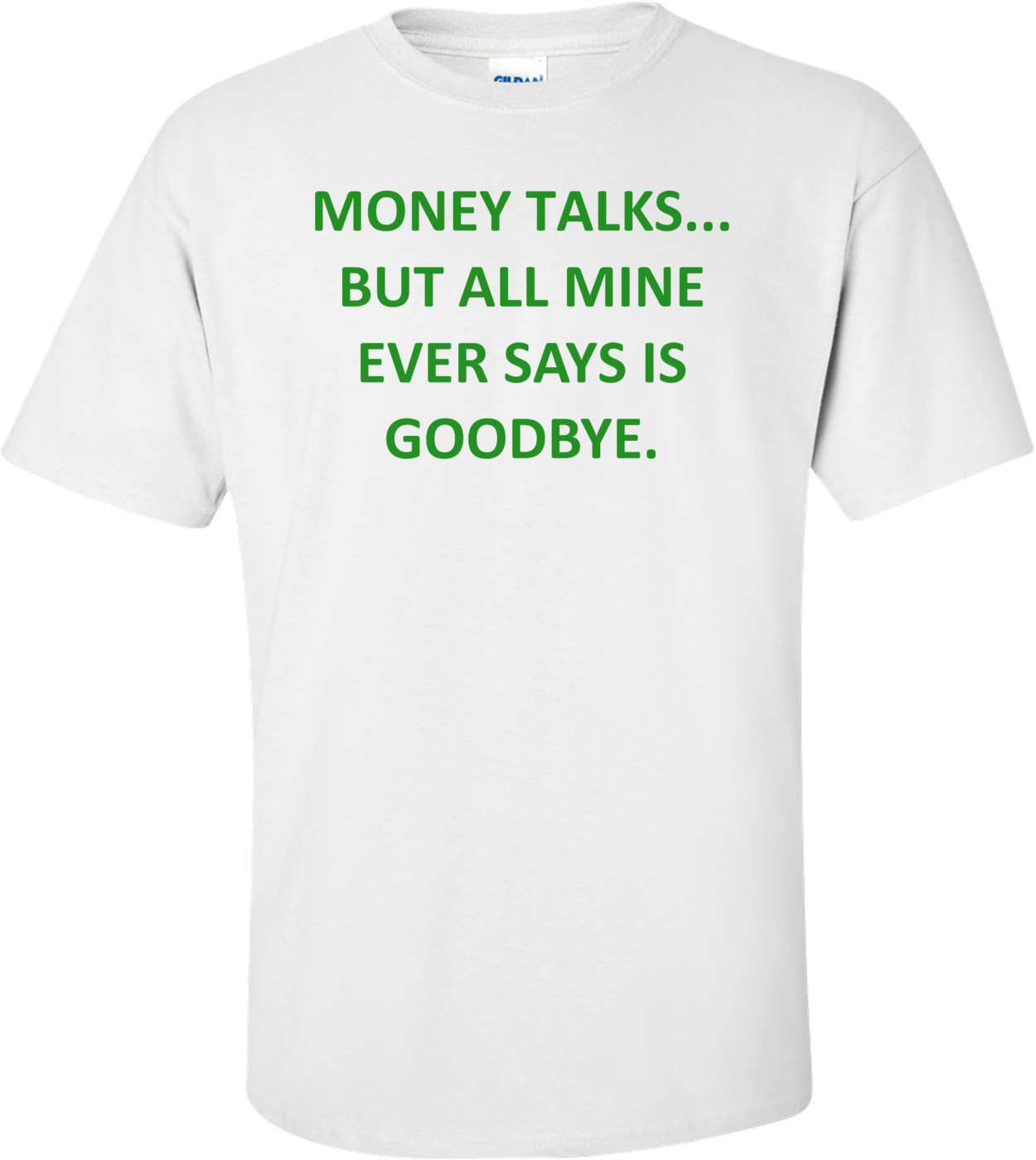 MONEY TALKS... BUT ALL MINE EVER SAYS IS GOODBYE. Shirt