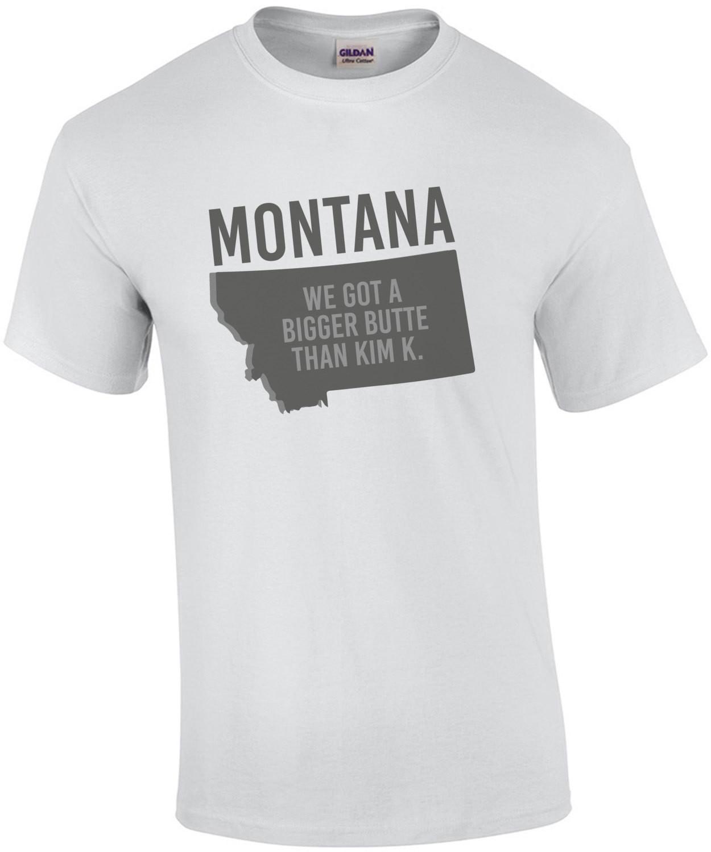 Montana - we got a bigger butte than Kim K. - Montana T-Shirt