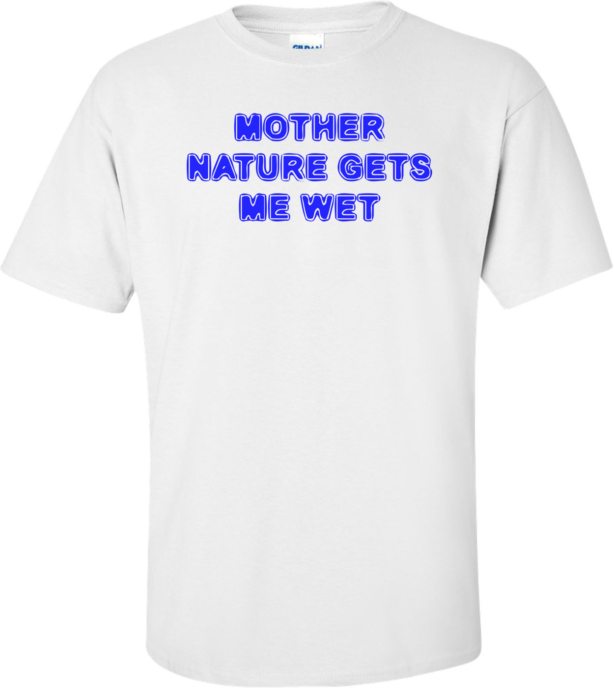 MOTHER NATURE GETS ME WET Shirt