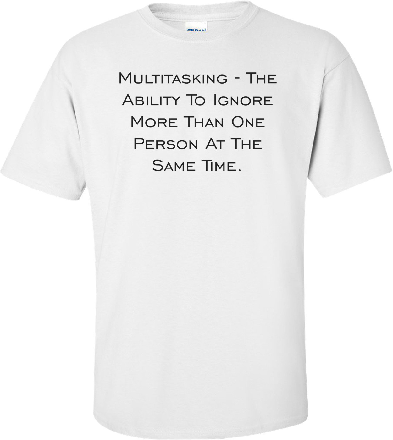 Multitasking - The Ability To Ignore More Than One Person At The Same Time. Shirt