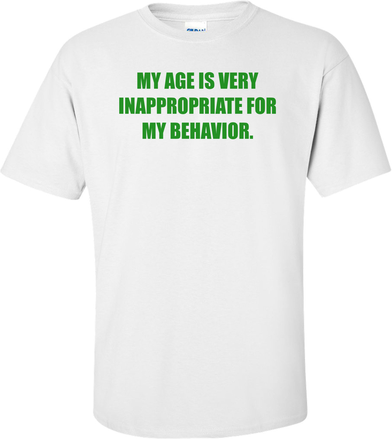 MY AGE IS VERY INAPPROPRIATE FOR MY BEHAVIOR. Shirt