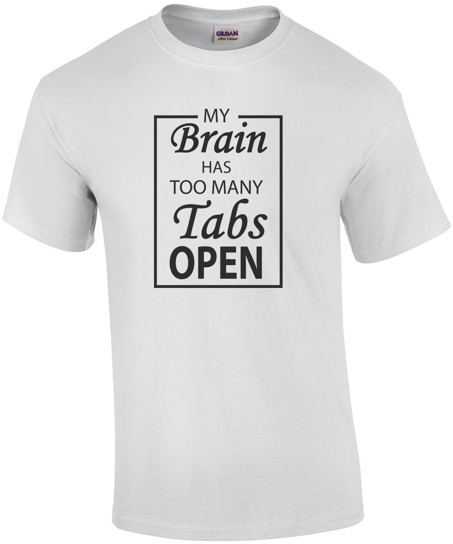 My brain has too many tabs open - funny t-shirt