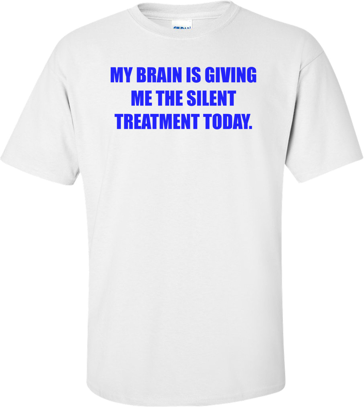 MY BRAIN IS GIVING ME THE SILENT TREATMENT TODAY. Shirt