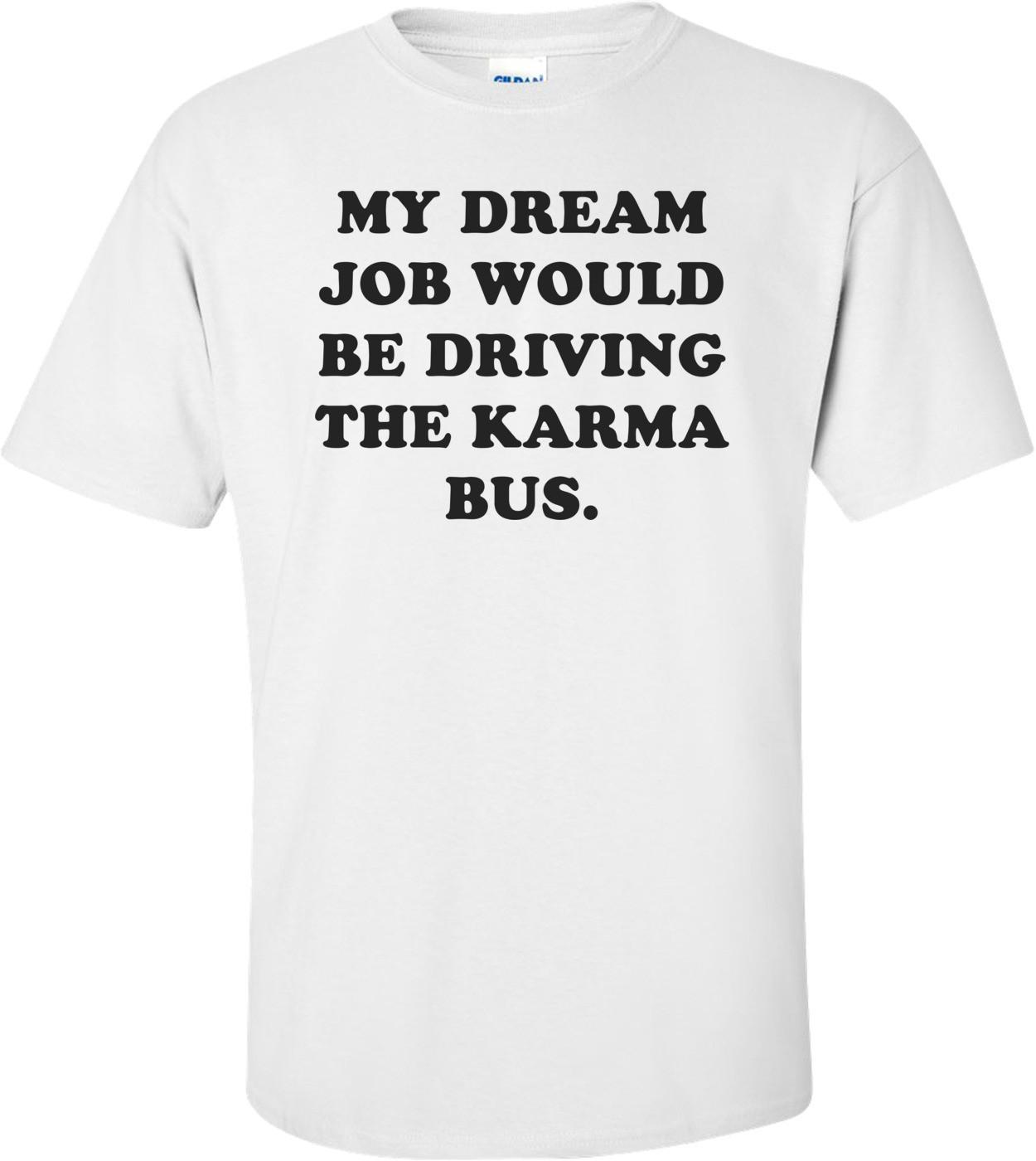 MY DREAM JOB WOULD BE DRIVING THE KARMA BUS. Shirt