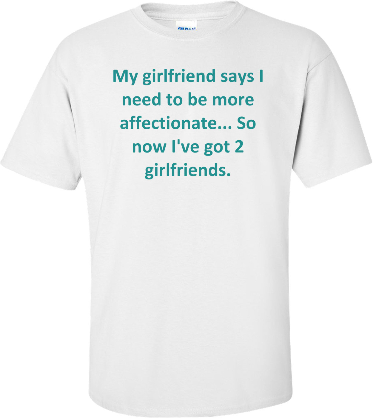 My girlfriend says I need to be more affectionate... So now I've got 2 girlfriends. Shirt