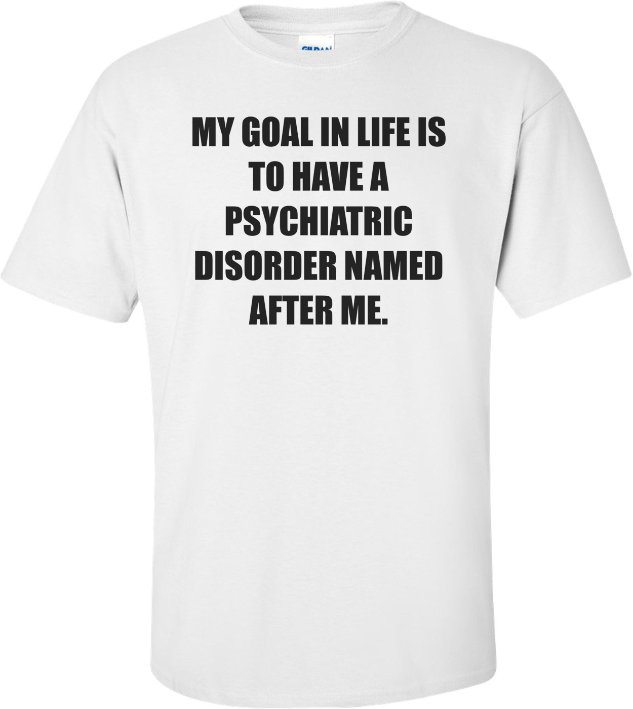 MY GOAL IN LIFE IS TO HAVE A PSYCHIATRIC DISORDER NAMED AFTER ME. Shirt