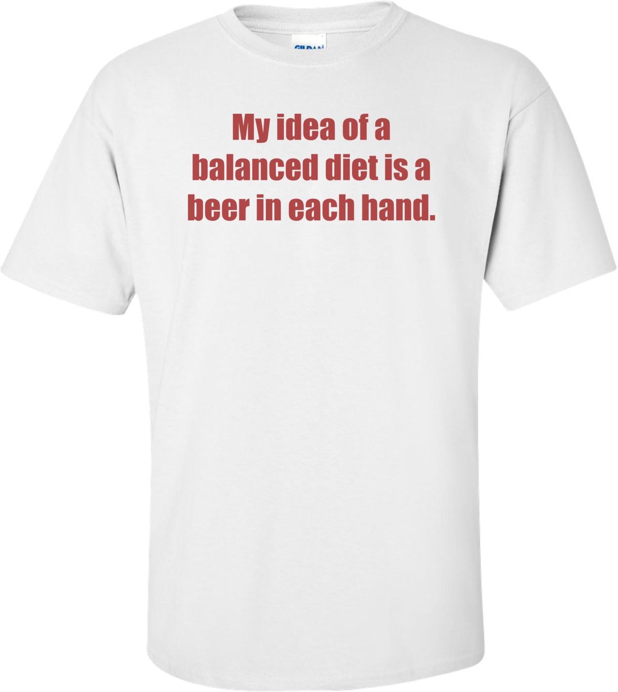 My idea of a balanced diet is a beer in each hand. Shirt
