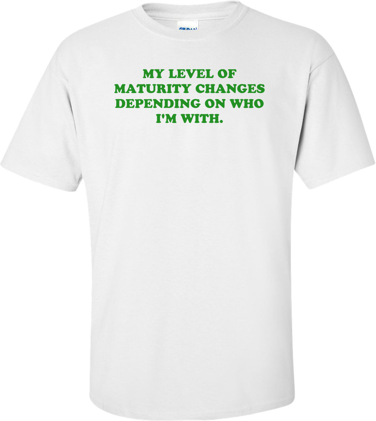 MY LEVEL OF MATURITY CHANGES DEPENDING ON WHO I'M WITH. Shirt