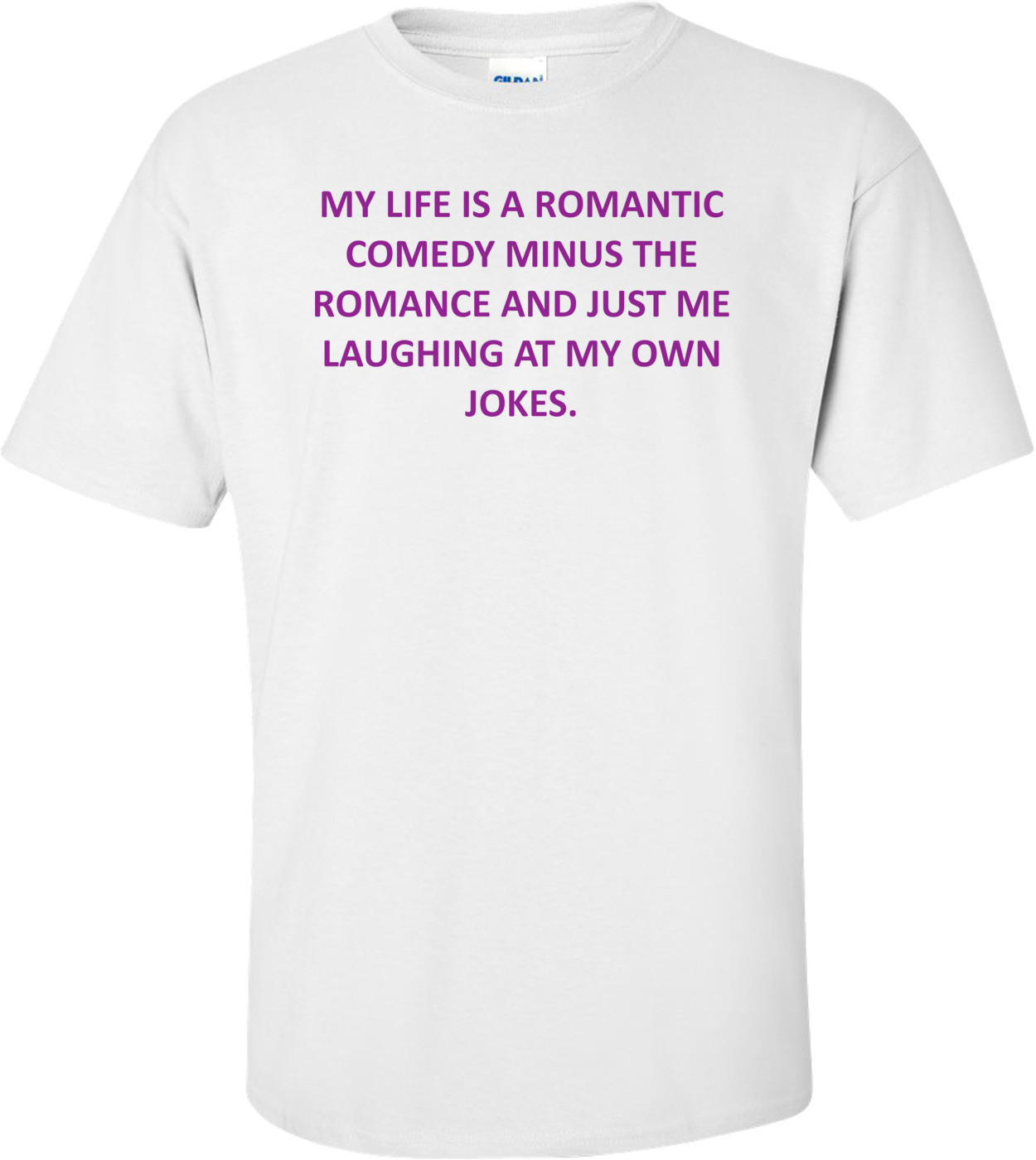 My Life Is A Romantic Comedy Minus The Romance And Just Me Laughing At My Own Jokes. Shirt