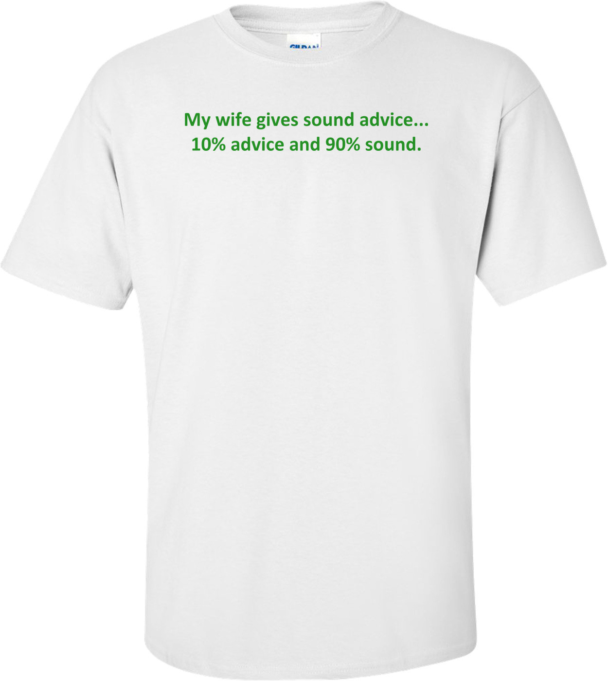 My wife gives sound advice... 10% advice and 90% sound. Shirt