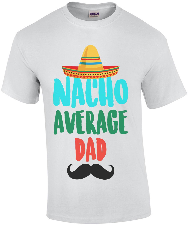 Nacho average dad - funny dad t-shirt