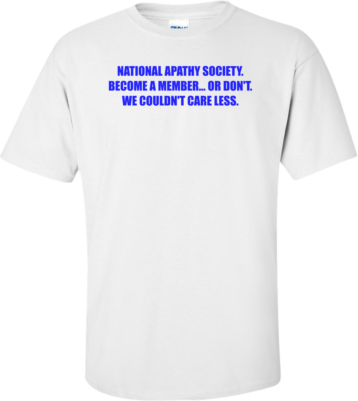 NATIONAL APATHY SOCIETY. BECOME A MEMBER... OR DON'T. WE COULDN'T CARE LESS. Shirt