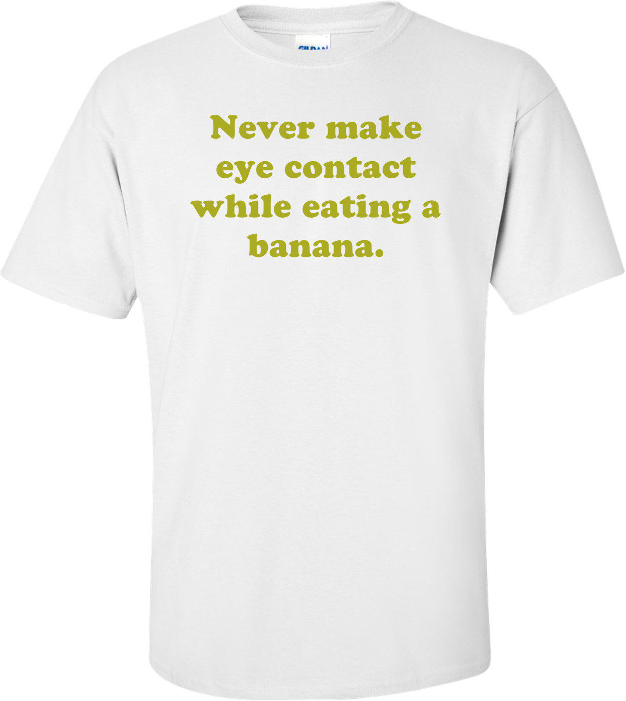 Never make eye contact while eating a banana. Shirt