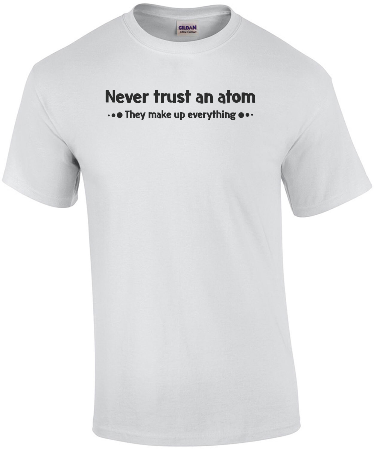NEVER TRUST AN ATOM. THEY MAKE EVERYTHING UP. Shirt