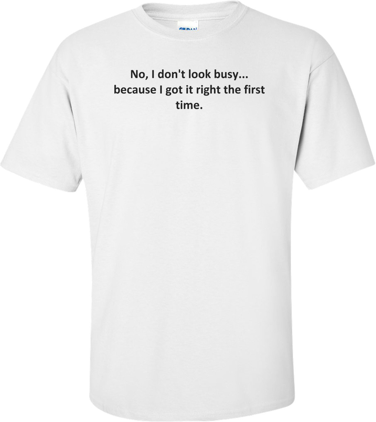 No, I don't look busy... because I got it right the first time. Shirt