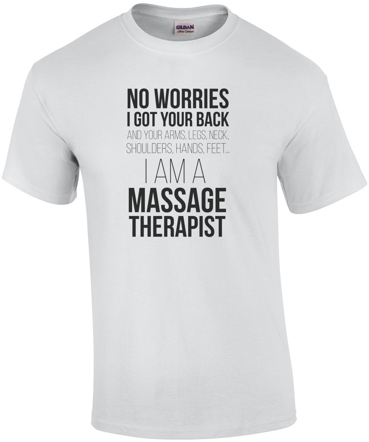 No worries, I got your back... and your arms, legs, neck, shoulders, hands, feet, I am a massage therapist. T-Shirt