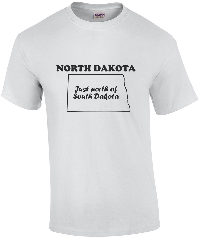 North Dakota - Just north of South Dakota - North Dakota T-Shirt