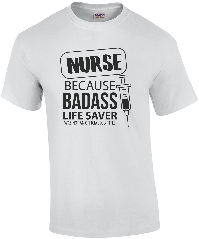 Nurse - because badass life saver was not an official job title - funny nurse t-shirt