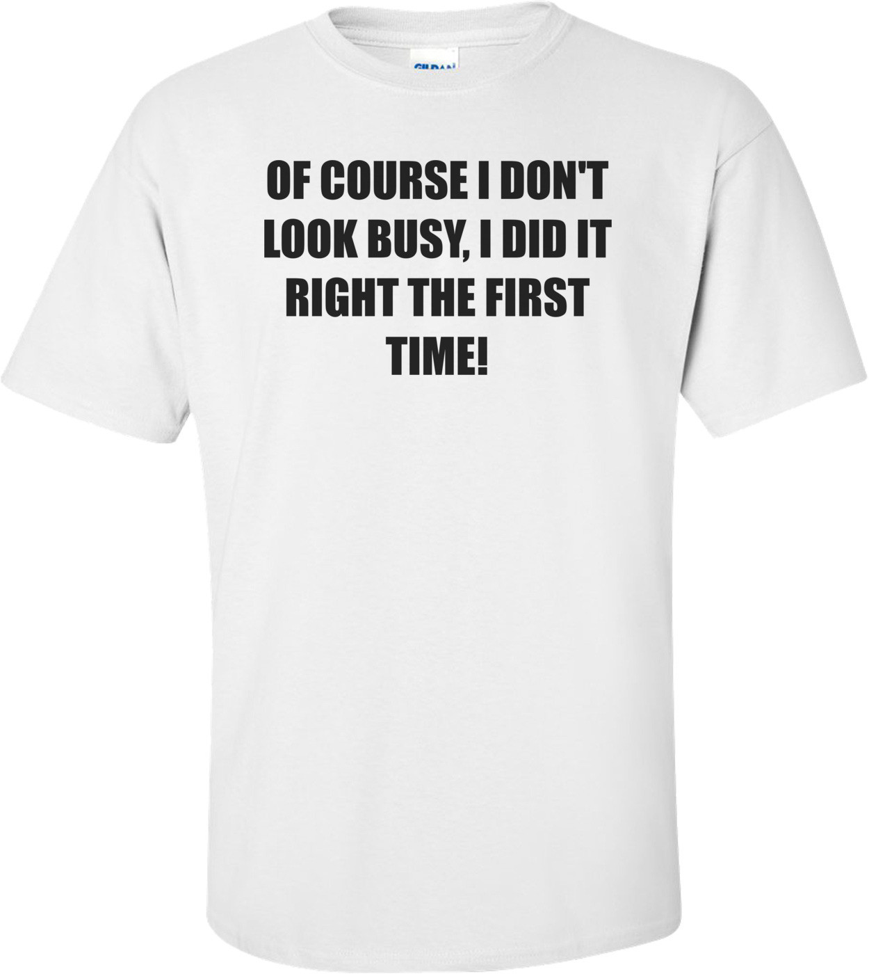 OF COURSE I DON'T LOOK BUSY, I DID IT RIGHT THE FIRST TIME! Shirt