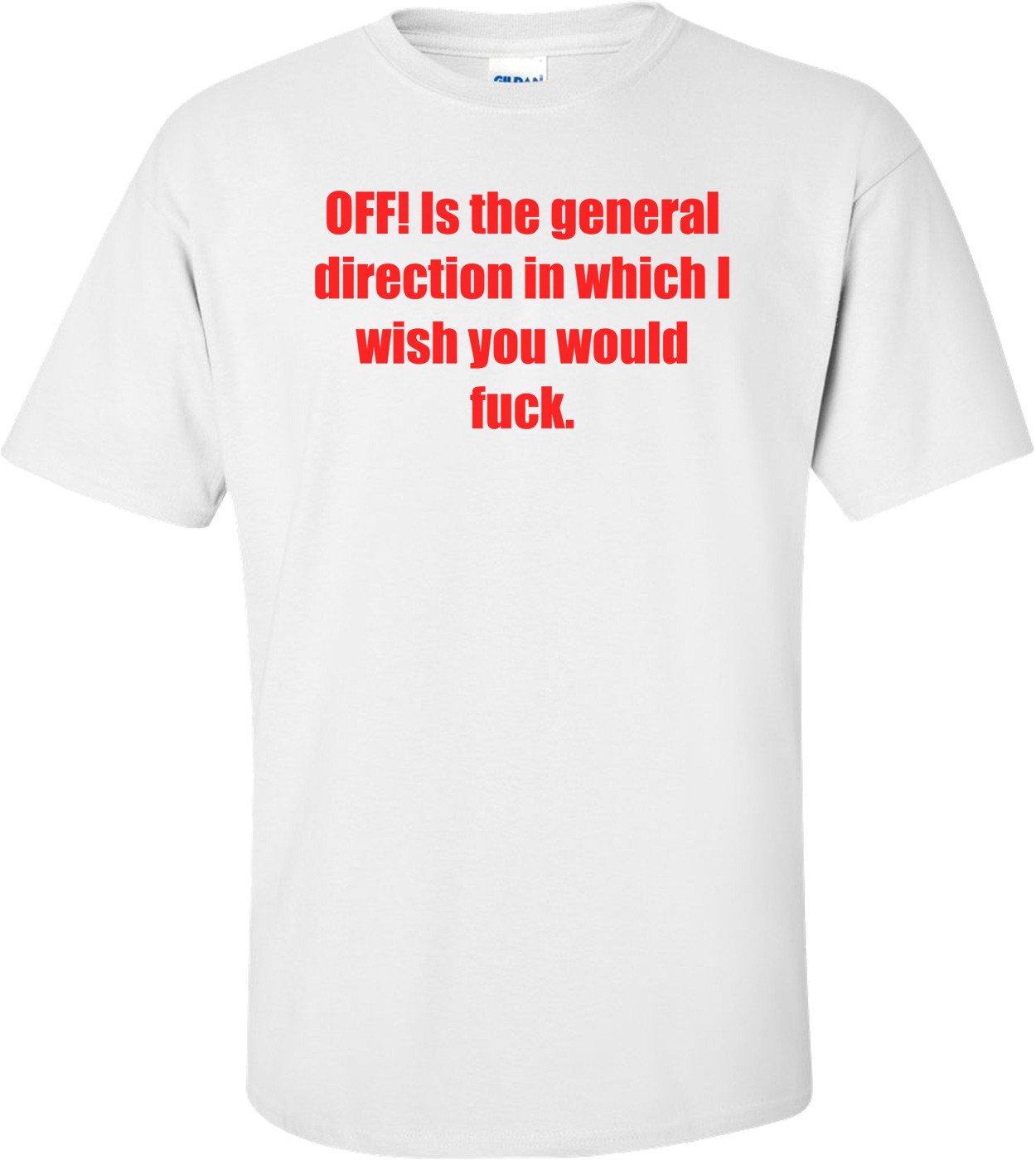 OFF! Is the general direction in which I wish you would fuck. Shirt