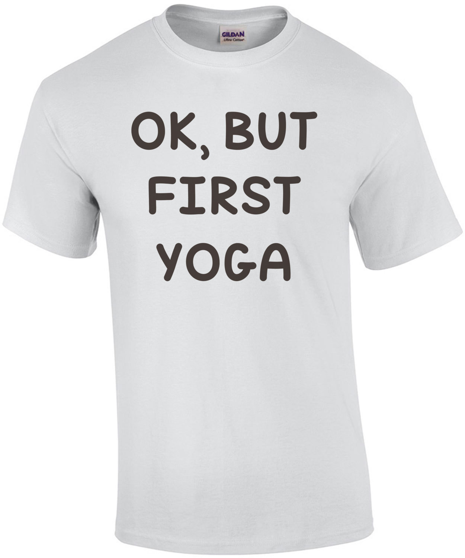 OK, BUT FIRST YOGA - Funny Yoga T-Shirt