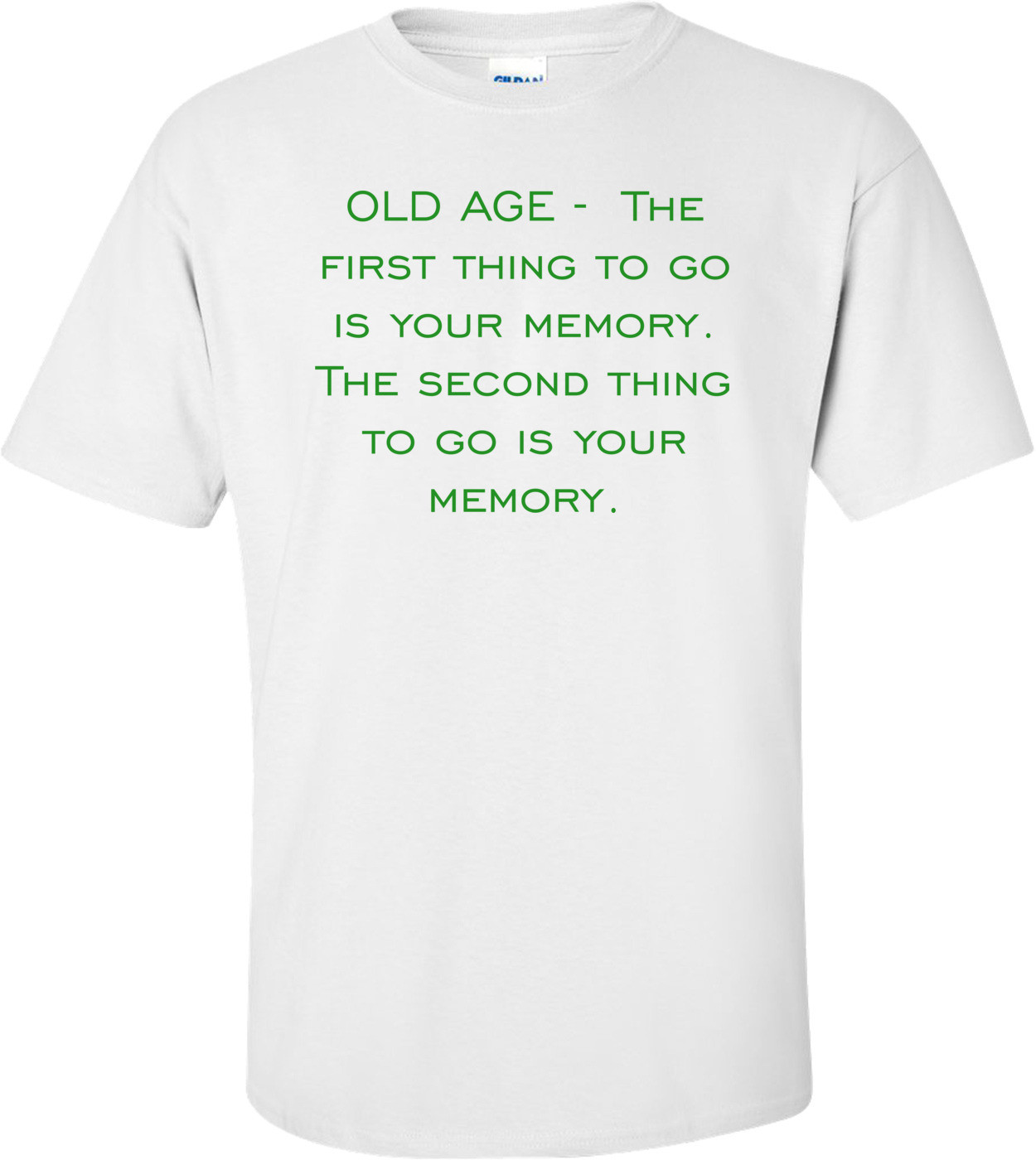 OLD AGE -  The first thing to go is your memory. The second thing to go is your memory. Shirt