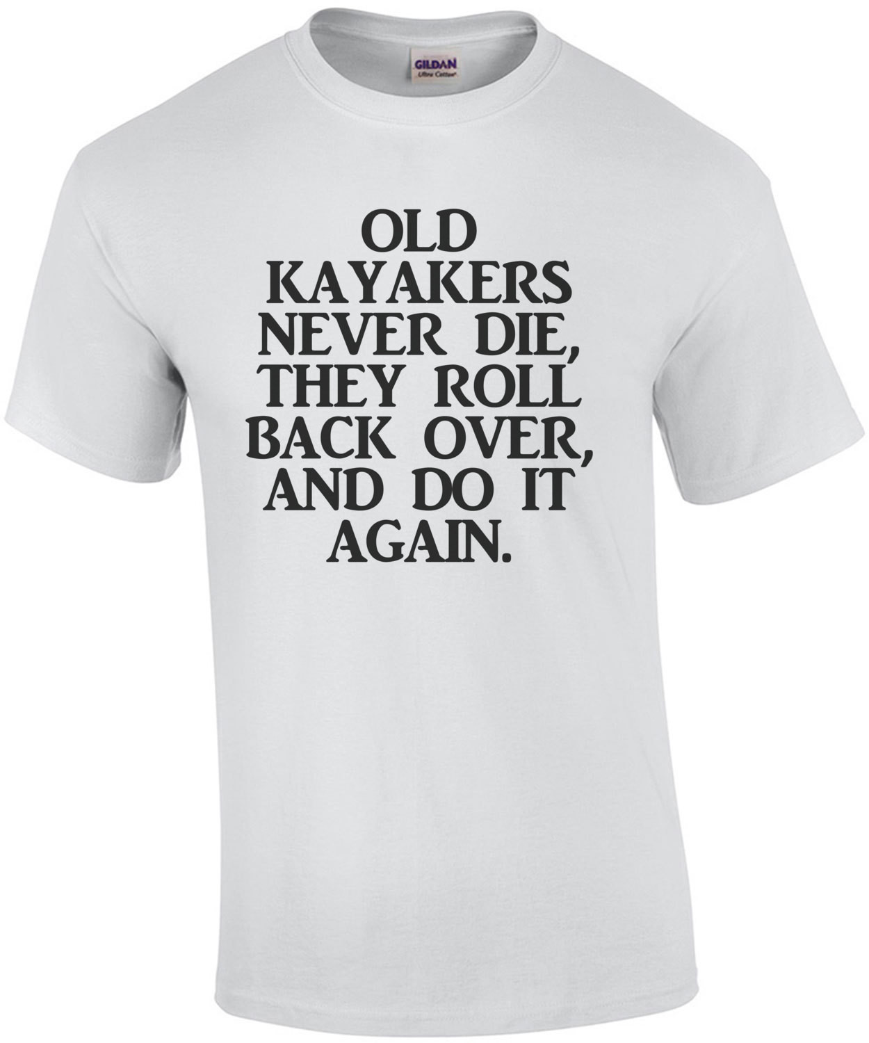 Old Kayakers Never Die They Roll Back Over And Do It Again T-Shirt