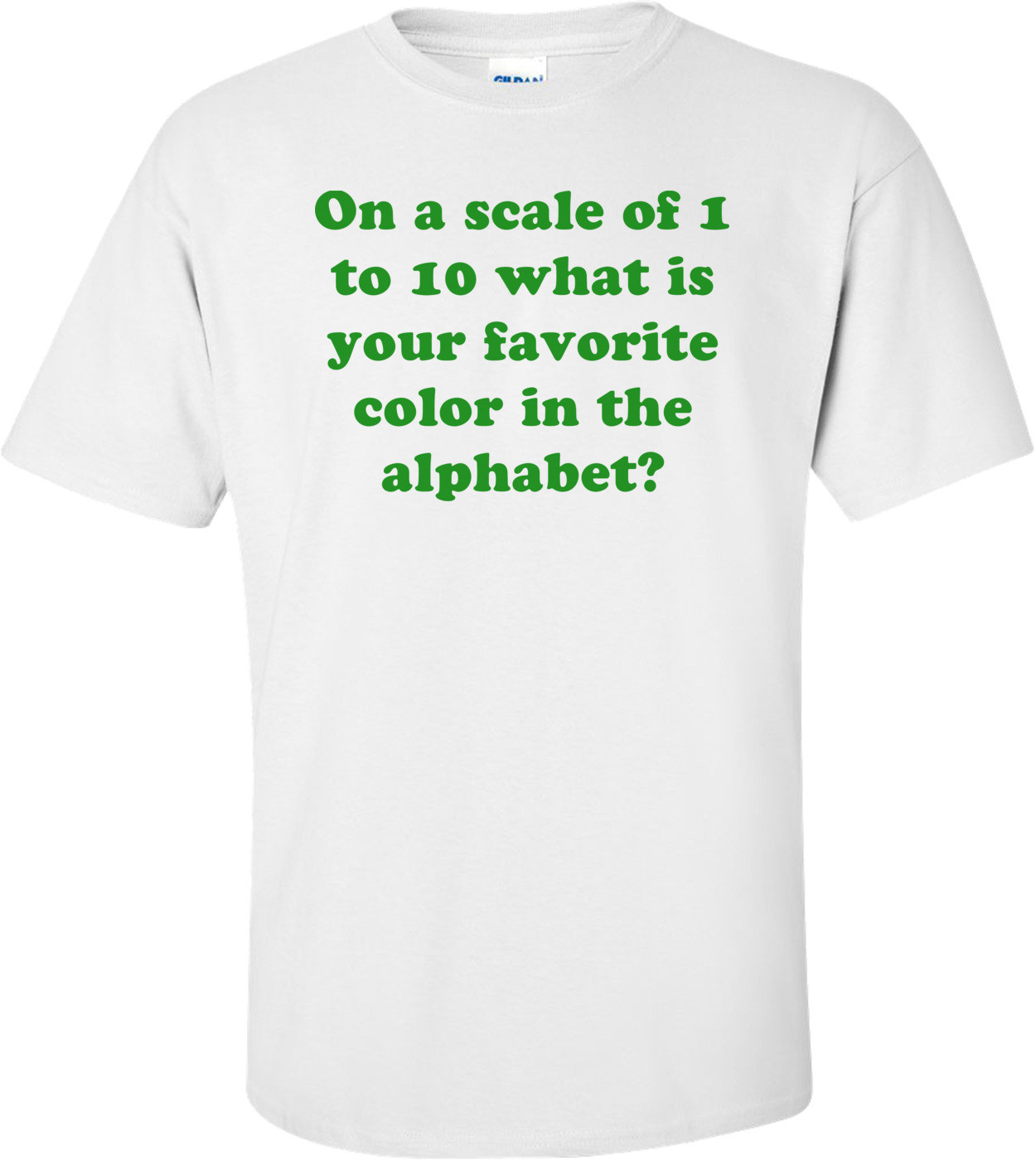 On a scale of 1 to 10 what is your favorite color in the alphabet? Shirt