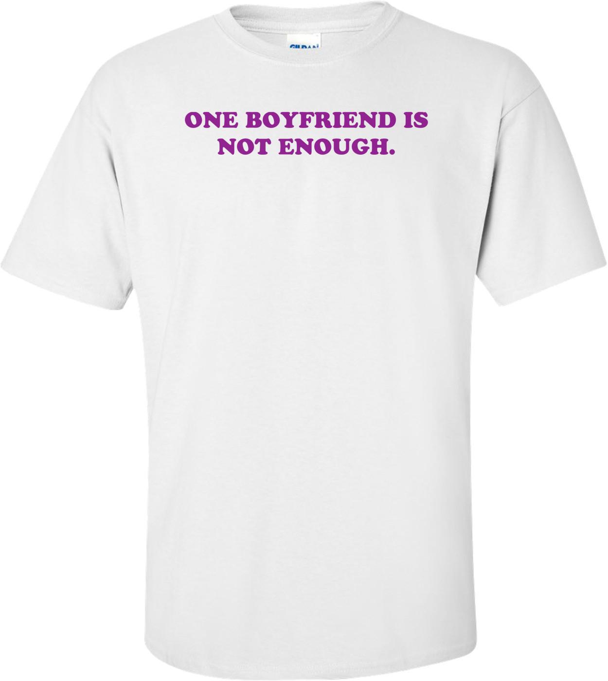 ONE BOYFRIEND IS NOT ENOUGH. Shirt