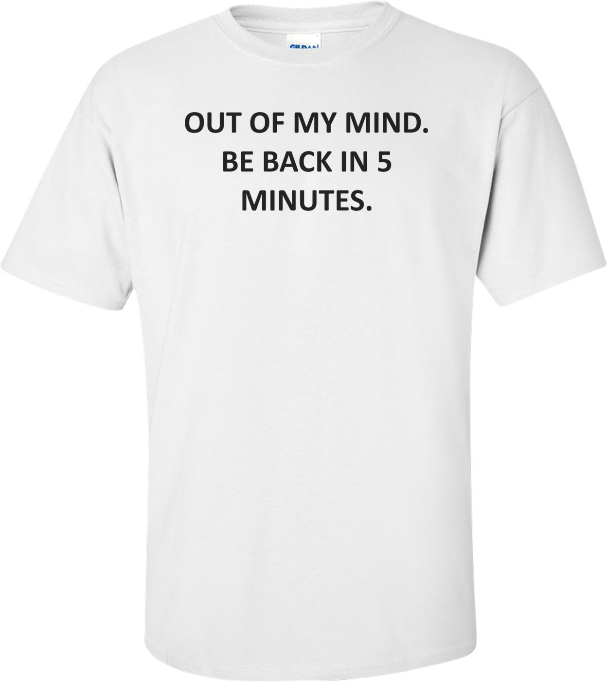 OUT OF MY MIND. BE BACK IN 5 MINUTES. Shirt