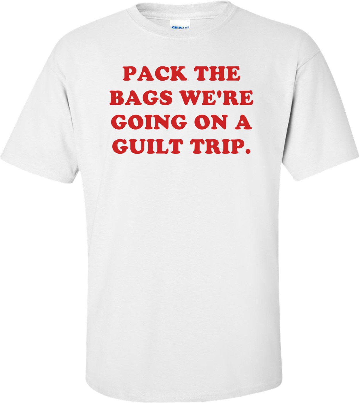 PACK THE BAGS WE'RE GOING ON A GUILT TRIP. Shirt