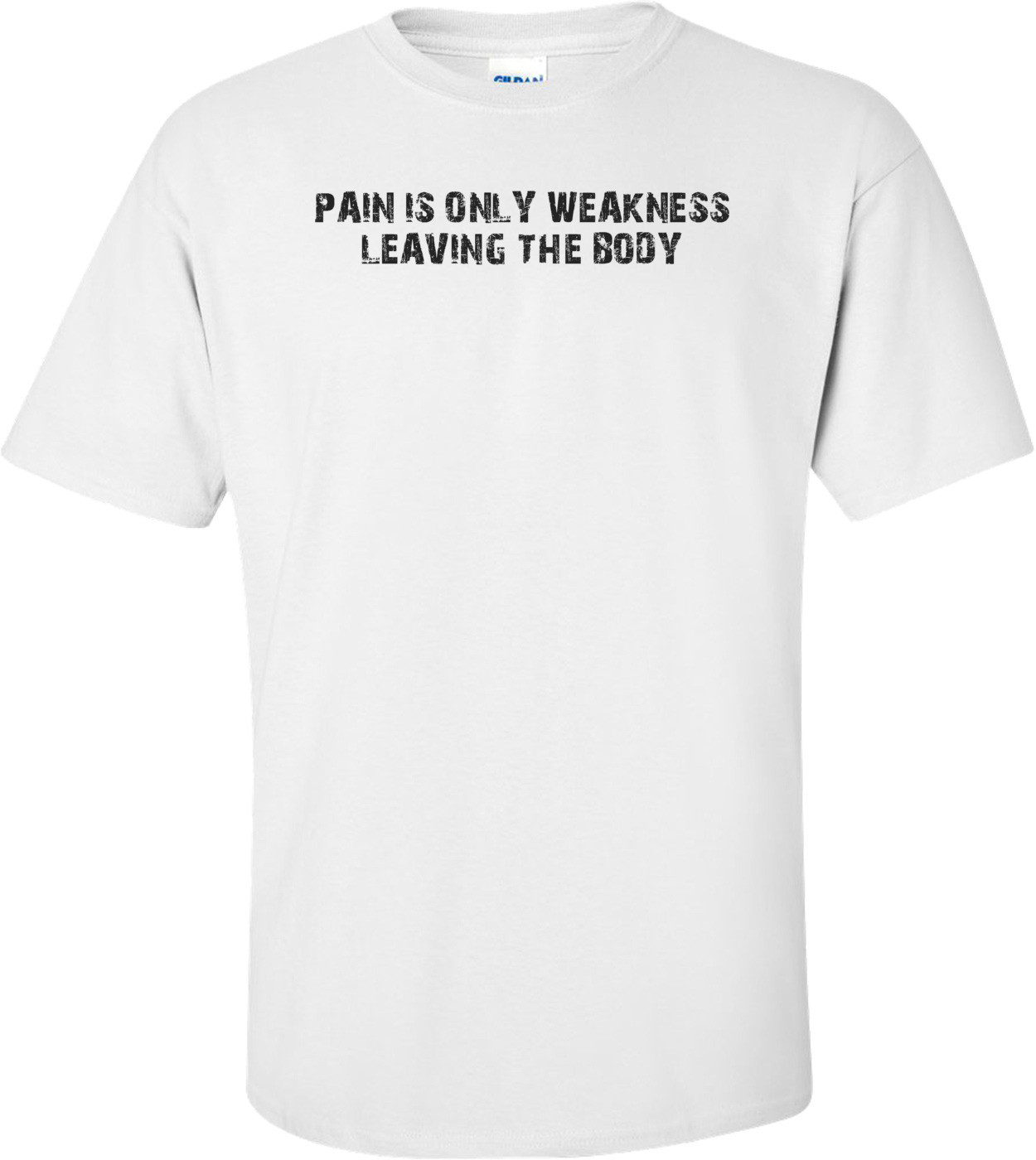 PAIN IS ONLY WEAKNESS LEAVING THE BODY Shirt