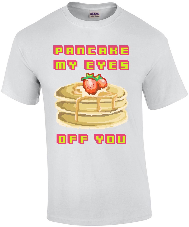 Pancake My Eyes Off You T-Shirt