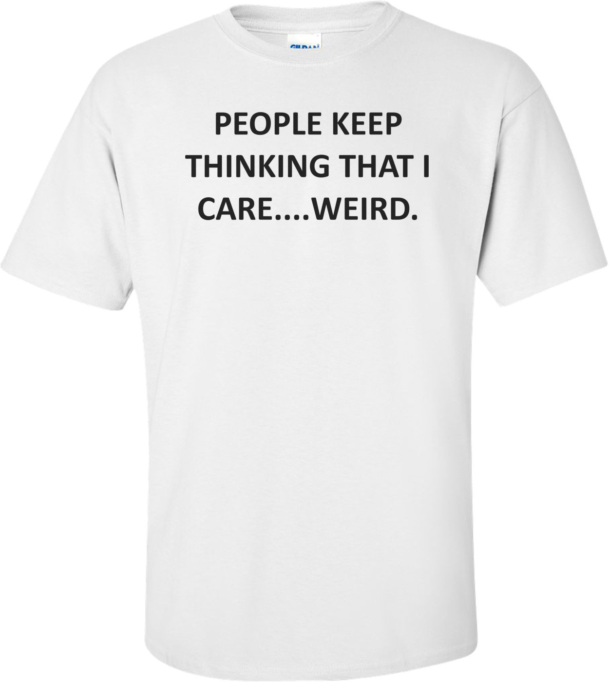 PEOPLE KEEP THINKING THAT I CARE....WEIRD. Shirt