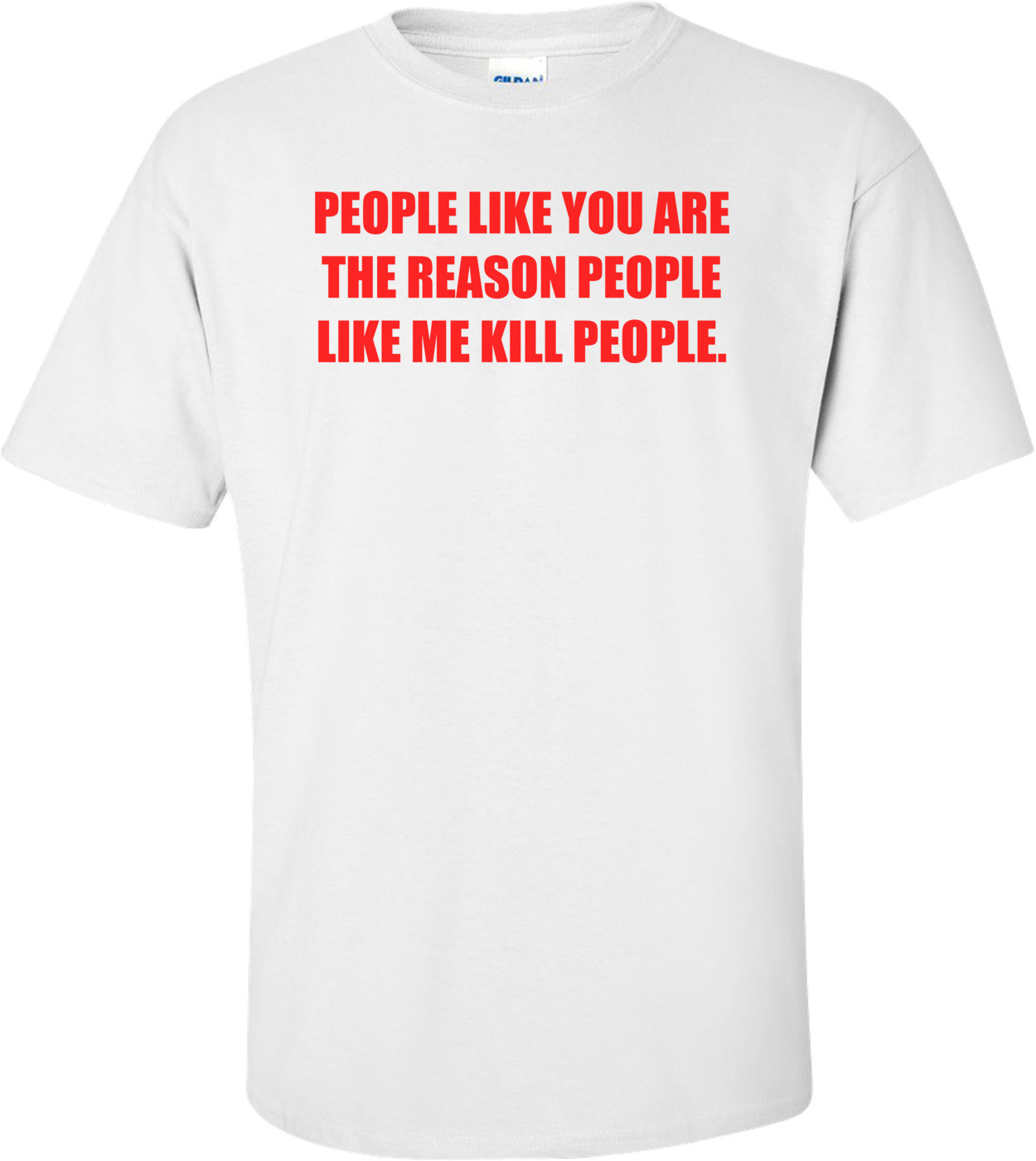PEOPLE LIKE YOU ARE THE REASON PEOPLE LIKE ME KILL PEOPLE. Shirt