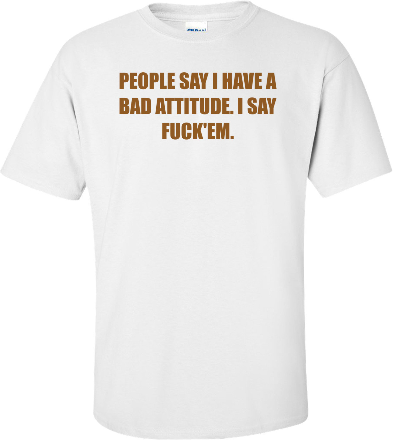 PEOPLE SAY I HAVE A BAD ATTITUDE. I SAY FUCK'EM. Shirt