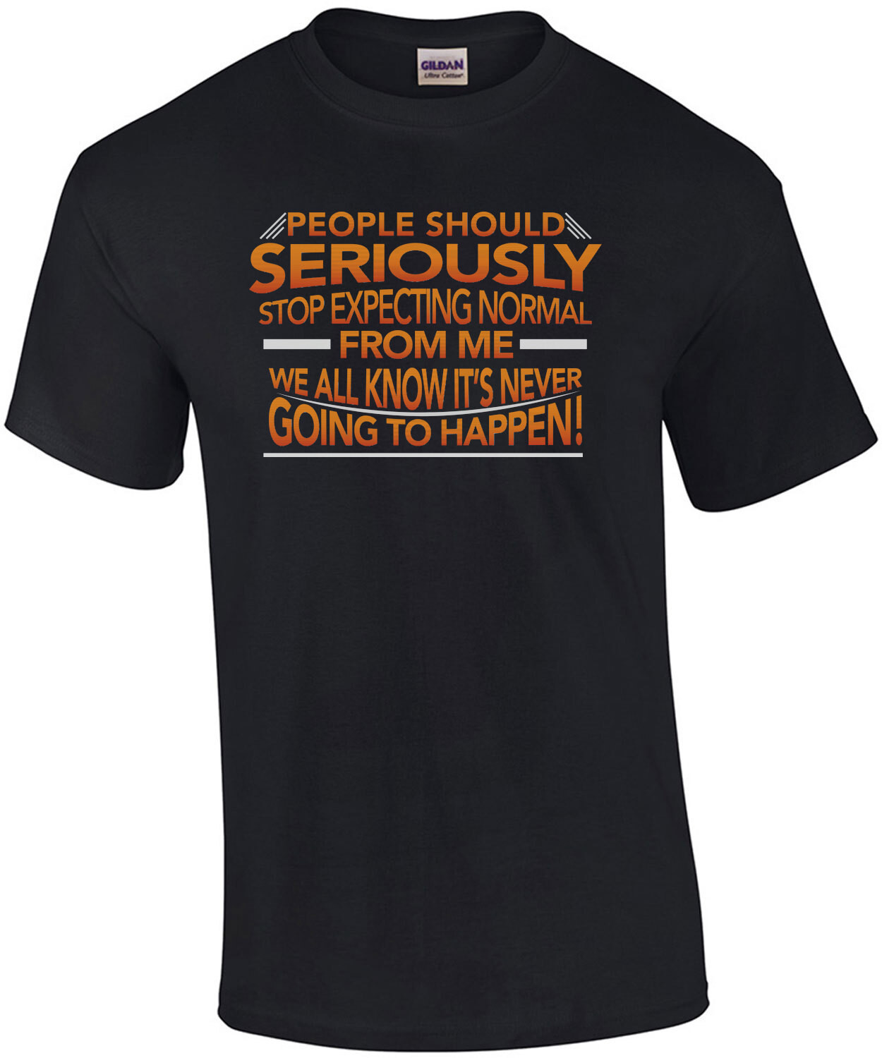 People should seriously stop expecting normal from me - we all know it's never going to happen! Funny Sarcastic T-Shirt