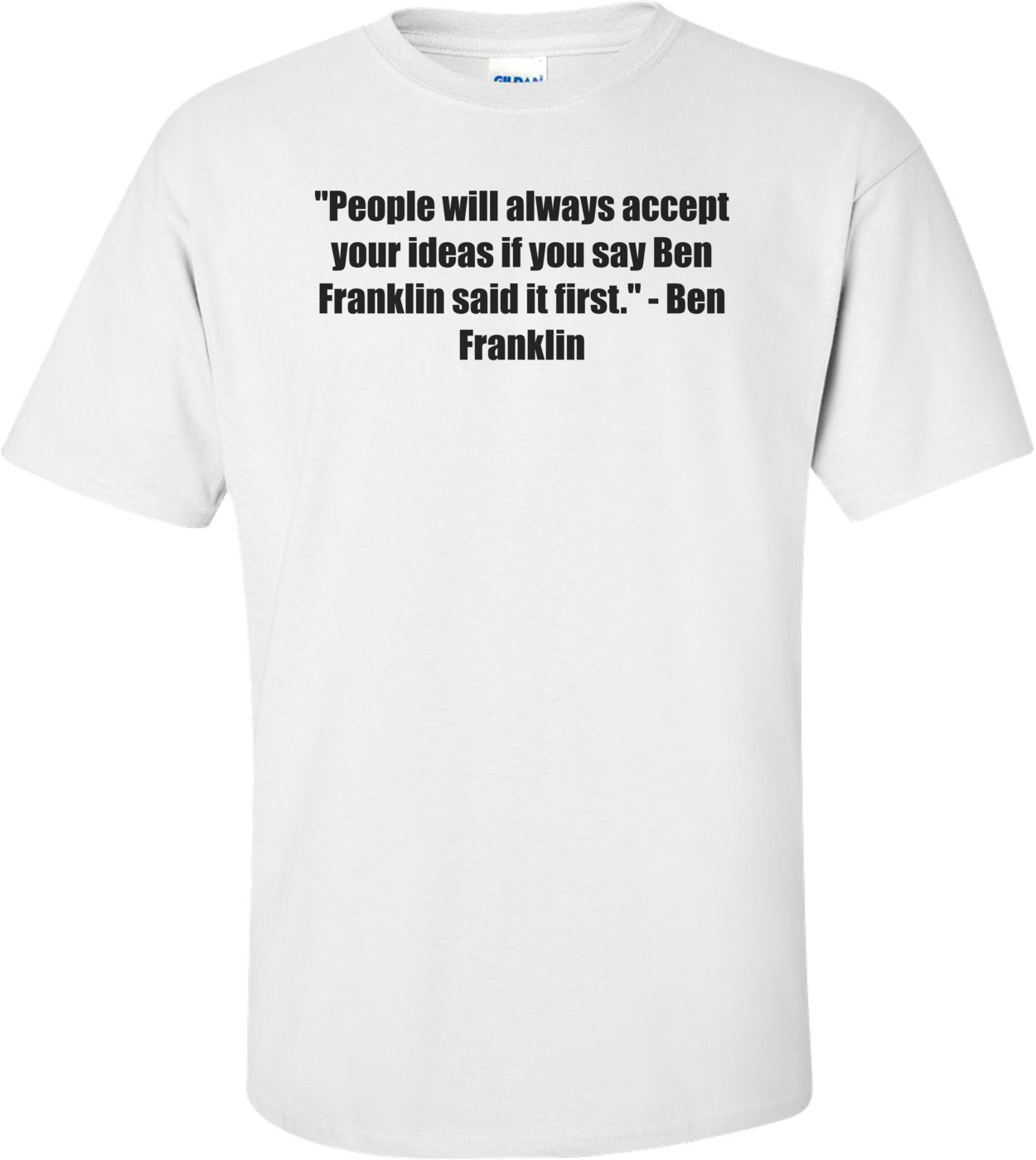 """People will always accept your ideas if you say Ben Franklin said it first."" - Ben Franklin Shirt"