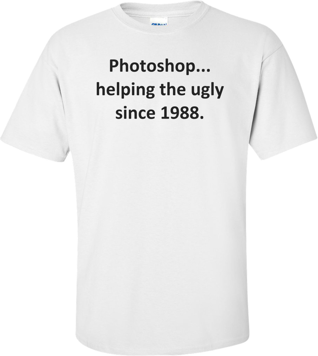 Photoshop... helping the ugly since 1988. Shirt
