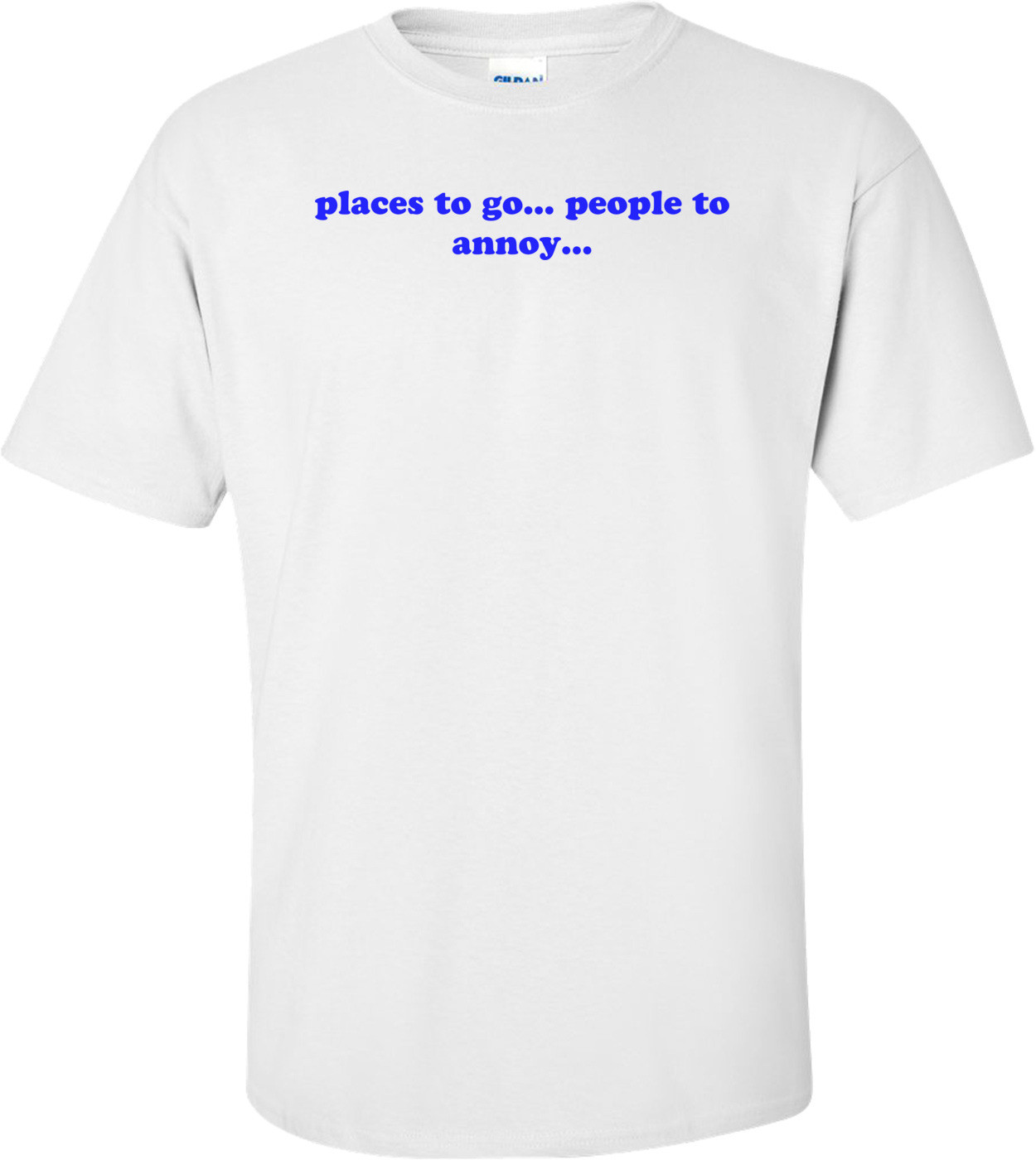 places to go... people to annoy... Shirt