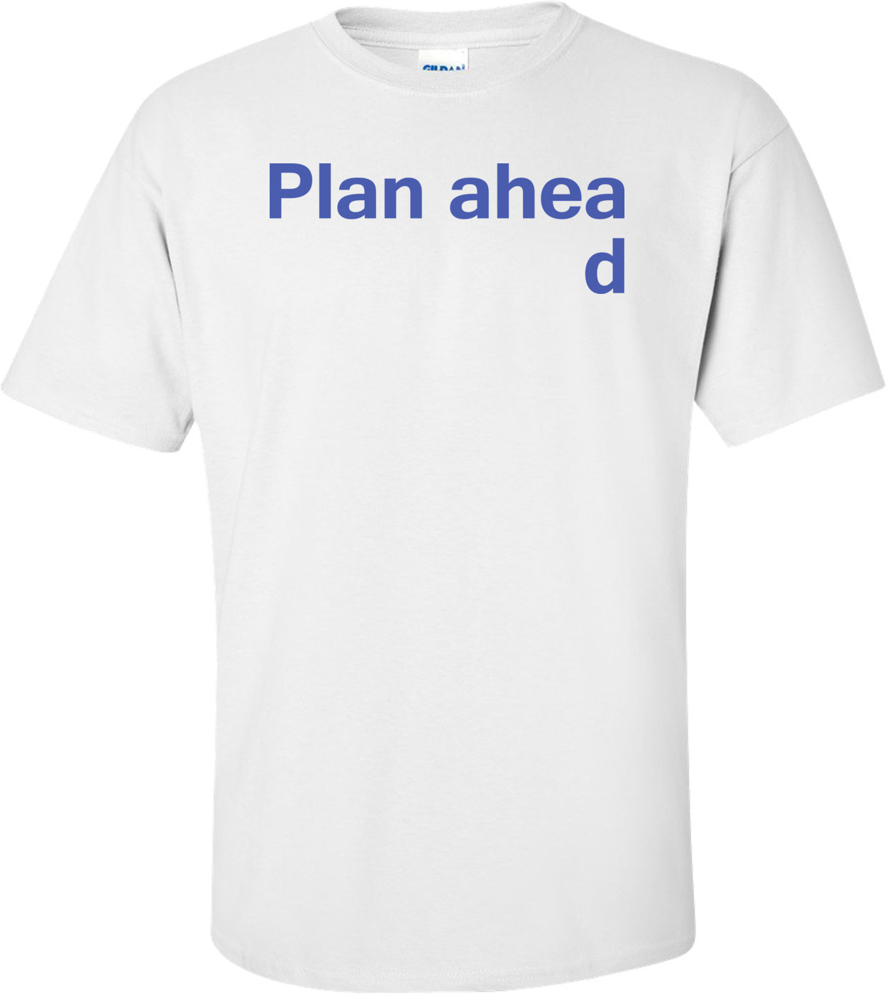 Plan Ahead Funny Shirt