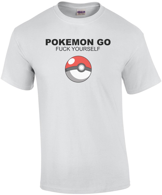 Pokemon Go Fuck Yourself - Parody Pokemon Go T-Shirt