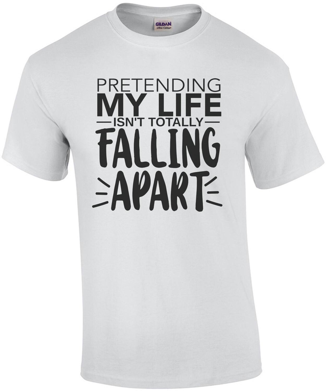 Pretending my life isn't toally falling apart - funny sarcastic t-shirt