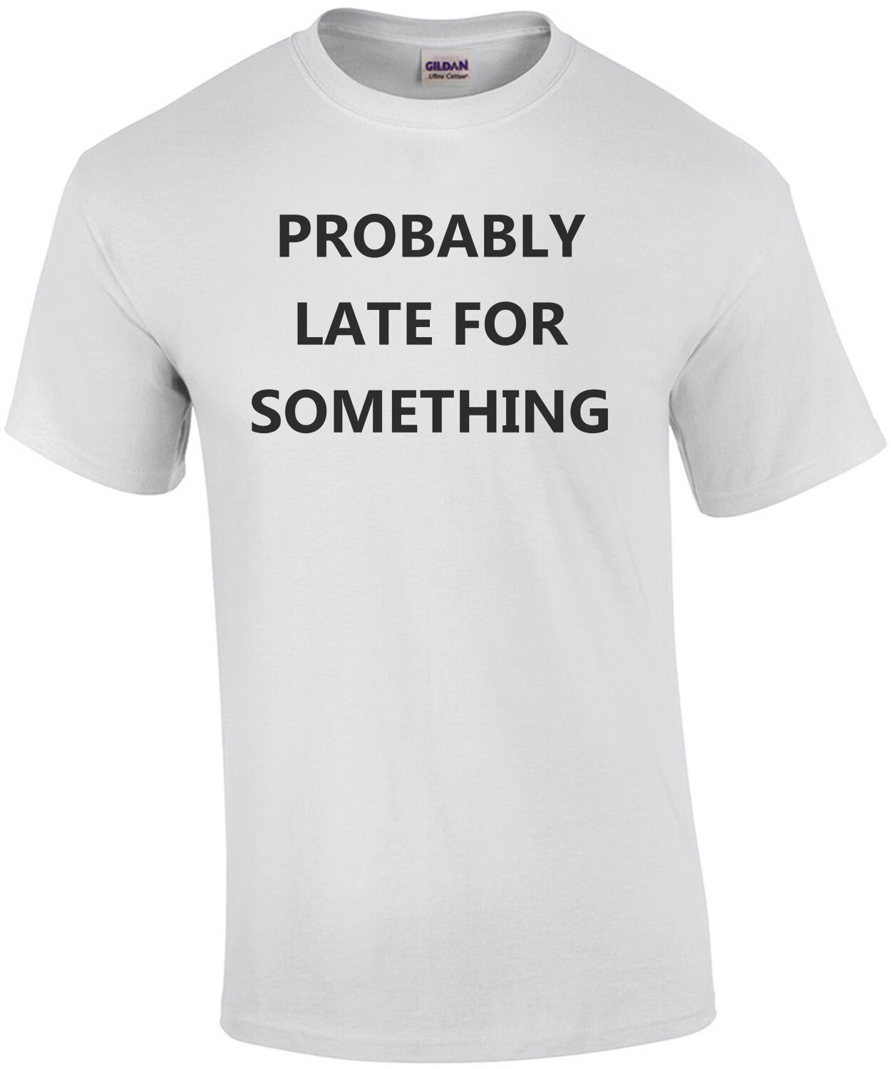 Probably late for something - funny sarcastic t-shirt