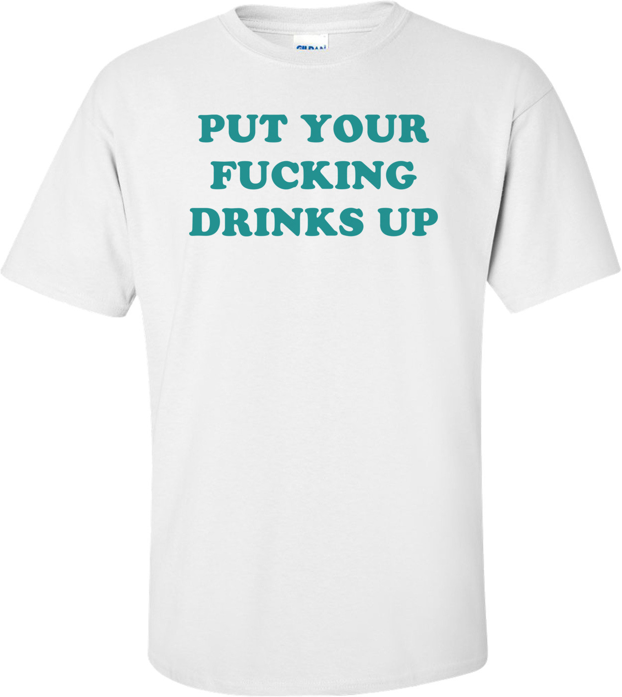 PUT YOUR FUCKING DRINKS UP Shirt